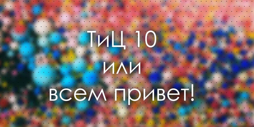 ТиЦ 10 или всем привет!